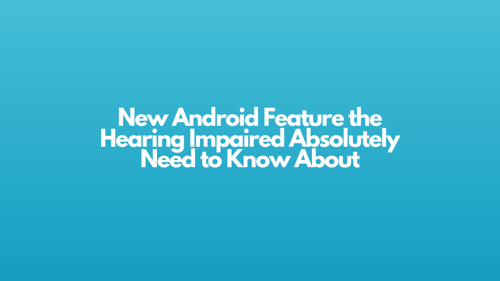 New Android Feature the Hearing Impaired Absolutely Need to Know About