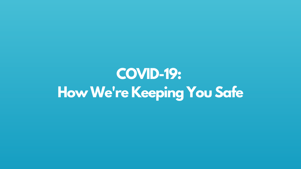 COVID-19: How We're Keeping You Safe
